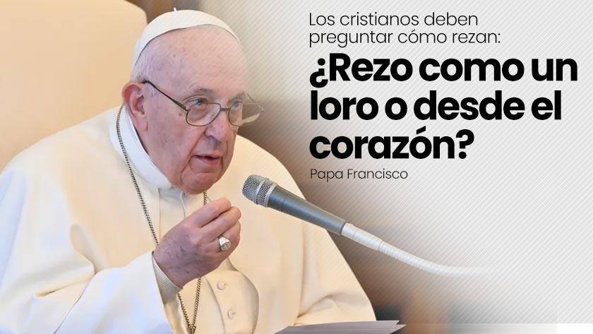 papa francisco pregunta rezar como loro desde corazon