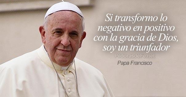 papa francisco transformar negativo positivo triunfador